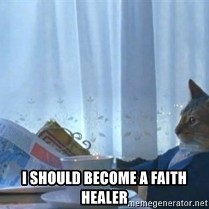 Sophisticated Cat -  I should become a faith healer