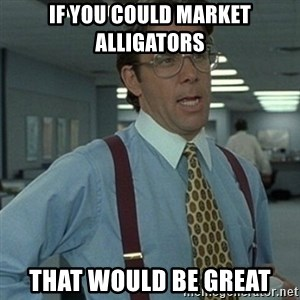 Office Space Boss - if you could market alligators THAT WOULD BE GREAT