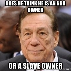 Donald Sterling - Does HE think He is an nba owner or a slave owner
