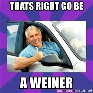Perfect Driver - Thats right go be  a Weiner