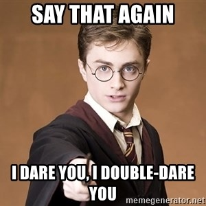 Harry Potter spell - sAY THAT again i dare you, i double-dare you