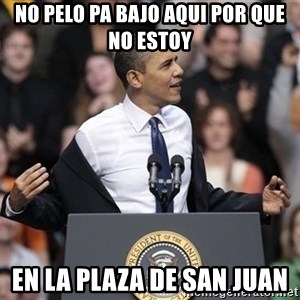 obama come at me bro - no pelo pa bajo aqui por que no estoy en la plaza de San juan