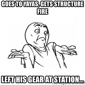 Wala talaga eh - Goes to yayas, gets structure fire Left his gear at station...