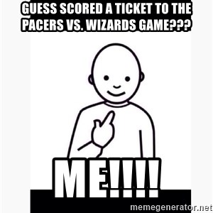 Guess who guy - Guess scored a ticket to the Pacers vs. Wizards game??? ME!!!!