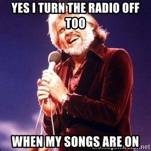 Kenny Rogers - Yes I turn the radio off too When my songs are on