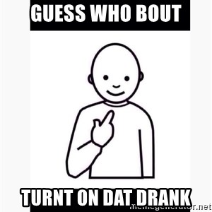 Guess who guy - GUESS WHO BOUT TURNT ON DAT DRANK