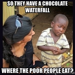 Skeptical third-world kid - so they have a chocolate waterfall where the poor people eat?