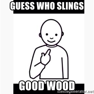 Guess who guy - guess who slings  good wood