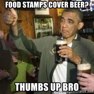obama beer - food stamps cover beer? thumbs up bro
