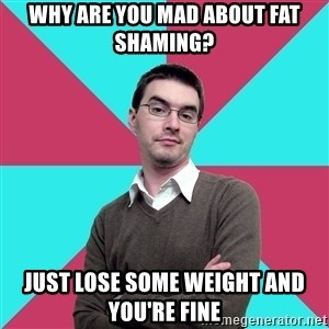 Privilege Denying Dude - why are you mad about fat shaming? just lose some weight and you're fine