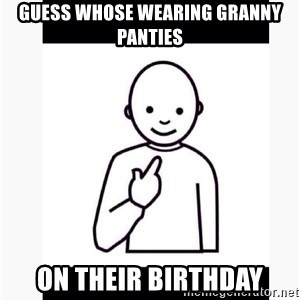 Guess who guy - Guess Whose Wearing Granny Panties on Their Birthday