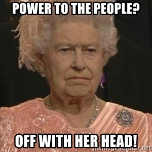 Queen Elizabeth Meme - power to the people? Off with her head!