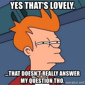 Futurama Fry - yes that's lovely. ...that doesn't really answer my question tho.