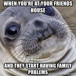 Awkward Moment Seal - When you're at your friends house And they start having family PRblems