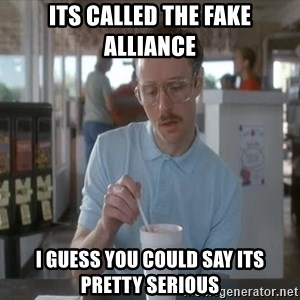 I guess you could say things are getting pretty serious - its called the fake alliance i guess you could say its pretty serious