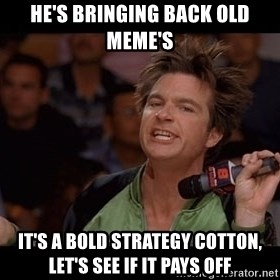 Bold Move Cotton - He's bringing back old meme's It's a bold strategy cotton, let's see if it pays off