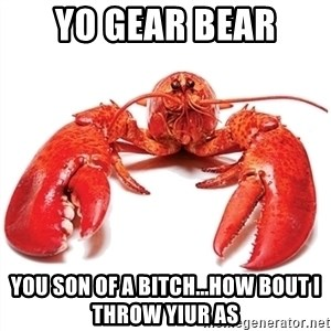 Unable to Relax and Have Fun Lobster - yo gear bear you son of a bitch...how bout I throw yiur as