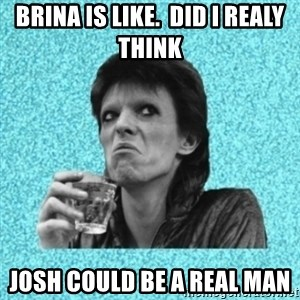 Disturbed Bowie - BRINA IS LIKE.  DID I REALY THINK  JOSH COULD BE A REAL MAN