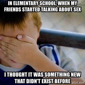 Confession Kid 1 - in elementary school, when my friends started talking about sex I thought it was something new that didn't exist before