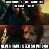 Never Have I Been So Wrong - Was going to use wireless headset today never have I been so wrong