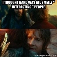 """Never Have I Been So Wrong - I thought Bard was all smelly """" interesting """" people"""