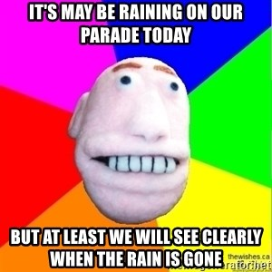 Earnestly Optimistic Advice Puppet - It's may be raining on our parade today But at least we will see clearly when the rain is gone