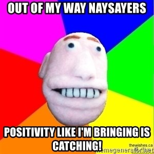 Earnestly Optimistic Advice Puppet - Out of my way naysayers Positivity like I'm bringing is catching!