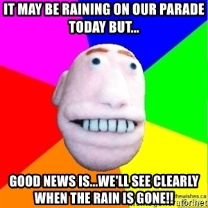 Earnestly Optimistic Advice Puppet - It may be raining on our parade today but... Good news is...we'll see clearly when the rain is gone!!