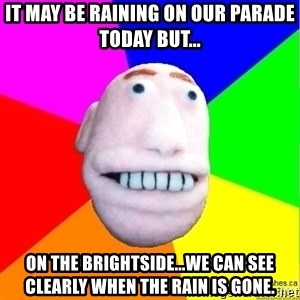 Earnestly Optimistic Advice Puppet - It may be raining on our parade today but... On the brightside...we can see clearly when the rain is gone.