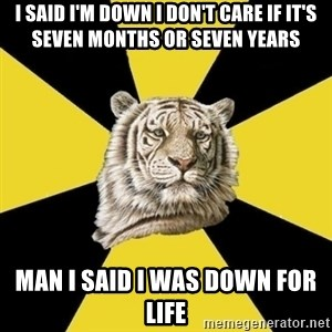 Wise Tiger - I said I'm down I don't care if it's seven months or seven years Man I said I was down for life