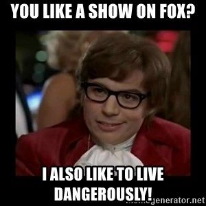 Dangerously Austin Powers - you like a show on fox? i also like to live dangerously!