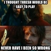 Never Have I Been So Wrong - i thought thresh would be easy to play Never have i bEEn so wrong