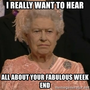 Queen Elizabeth Is Not Impressed  - I really WANT TO HEAR  all about your fabulous week end