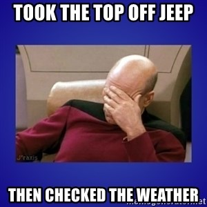 Picard facepalm  - took the top off jeep then checked the weather