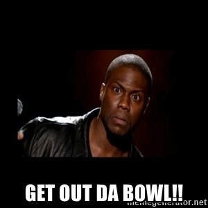 Kevin Hart Grandpa -  Get out da bowl!!