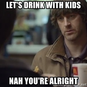 nah you're alright - Let's drink with kids Nah you're alright