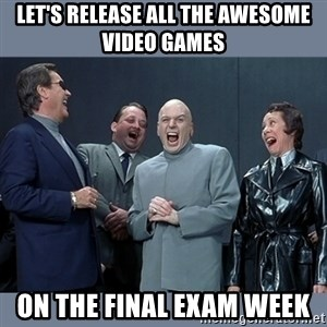 Dr. Evil and His Minions - Let's release all the AWESOME VIDEO GAMES on the final exam week