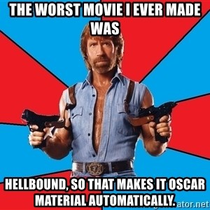 Chuck Norris  - the worst movie i ever made was hellbound, so that makes it oscar material automatically.