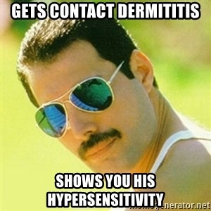 typical Queen Fan - Gets contact dermititis Shows you his hypersensitivity