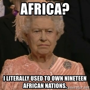 Queen Elizabeth Is Not Impressed  - africa? I literally used to own nineteen African nations.