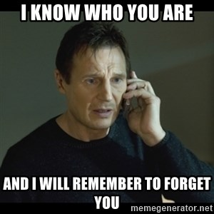 I will Find You Meme - I know who you are and I will remember to forget you