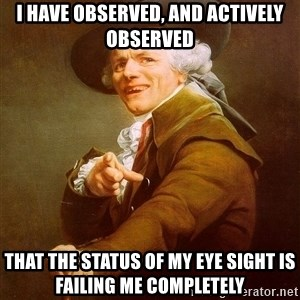 Joseph Ducreux - I have observed, and actively observed That the status of my eye sight is failing me completely
