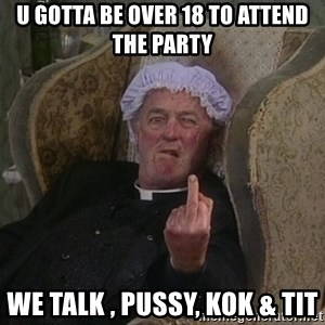 Things my homophobic mother says - U gotta be over 18 to attend the Party We talk , PUSSY, KOK & TIT