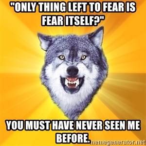 "Courage Wolf - ""only thing left to fear is fear itself?"" you must have never seen me before."