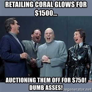 Dr. Evil and His Minions - retailing coral glows for $1500... auctioning them off for $750! dumb asses!