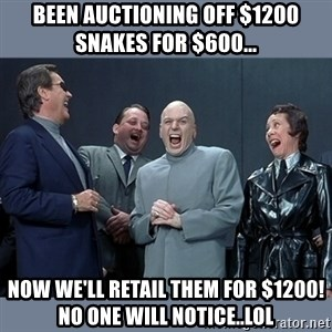 Dr. Evil and His Minions - been auctioning off $1200 snakes for $600... now we'll retail them for $1200! No one will notice..LOL