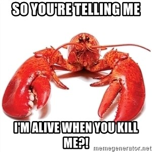 Unable to Relax and Have Fun Lobster - so you're telling me I'm alive when you kill me?!