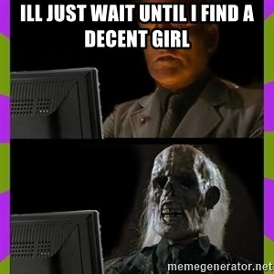 ill just wait here - ill just wait until i find a DECENT GIRL