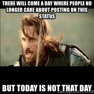 There will come a day but it is not this day - There will come a day where people no longer care about posting on this status But today is not that day