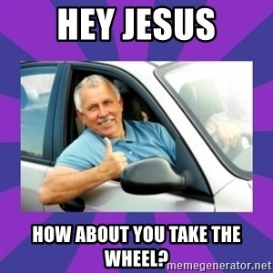 Perfect Driver - HEY JESUS HOW ABOUT YOU TAKE THE WHEEL?